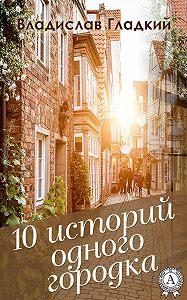 Владислав Гладкий -10 историй одного городка
