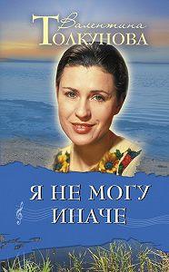 Валентина Толкунова -Я не могу иначе
