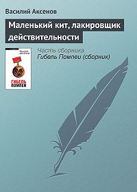 Василий П. Аксенов - Маленький кит, лакировщик действительности