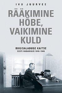 Ivo Juurvee -Rääkimine hõbe, vaikimine kuld. Riigisaladuse kaitse Eesti Vabariigis 1918–1940