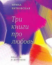 Ирина Витковская -Три книги про любовь. Повести и рассказы.