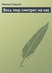 Максим Горький -Весь мир смотрит на нас