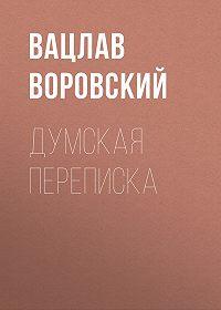 Вацлав Воровский -Думская переписка