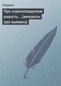 Сборник -Про сорокоградусную радость… (анекдоты про выпивку)