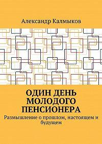 Александр Калмыков -Один день молодого пенсионера. Размышление о прошлом,настоящем и будущем