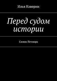 Илья Каверин -Перед судом истории. Симон Петлюра