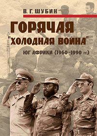 Владимир Шубин -Горячая «холодная война»: Юг Африки (1960-1990 гг.)