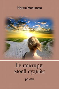 Ирина Мальцева -Не повтори моей судьбы