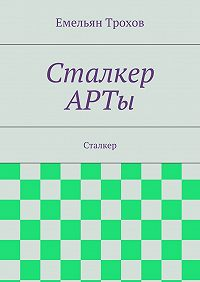 Емельян Трохов - Сталкер АРТы. Сталкер
