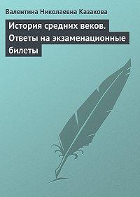 Валентина Николаевна Казакова - История средних веков. Ответы на экзаменационные билеты