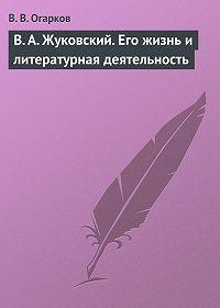 В. В. Огарков -В. А. Жуковский. Его жизнь и литературная деятельность