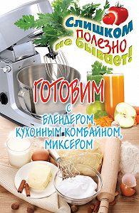 Дарья Нестерова -Готовим с блендером, кухонным комбайном, миксером