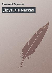 Викентий Вересаев -Друзья в масках