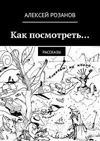 Алексей Розанов - Как посмотреть…
