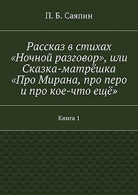 П. Саяпин -Рассказ встихах «Ночной разговор», или Сказка-матрёшка «Про Мирана, про перо ипро кое-чтоещё». Книга1