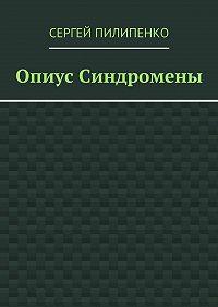 Сергей Пилипенко -Опиус Синдромены