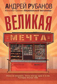 Андрей Рубанов -Великая Мечта