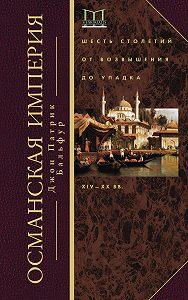 Джон Патрик Бальфур -Османская империя. Шесть столетий от возвышения до упадка. XIV–ХХ вв.