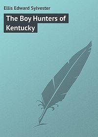 Edward Ellis -The Boy Hunters of Kentucky