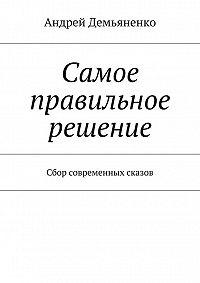 Андрей Демьяненко - Самое правильное решение (сборник)