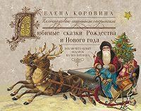 Елена Коровина -Любимые сказки Рождества и Нового года. Исключительный подарок на все времена