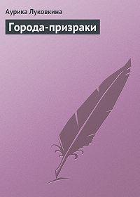 Аурика Луковкина -Города-призраки