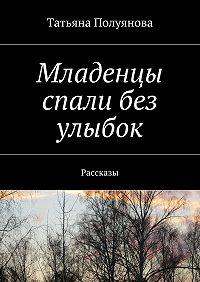 Татьяна Полуянова -Младенцы спали без улыбок. Рассказы