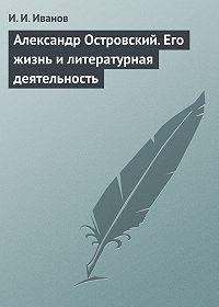 И. И. Иванов -Александр Островский. Его жизнь и литературная деятельность