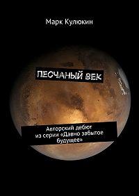 Марк Кулюкин -Песчаныйвек. Авторский дебют изсерии «Давно забытое будущее»