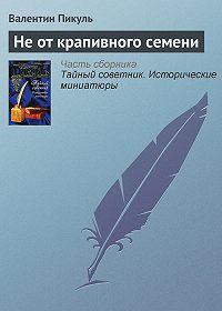 Валентин Пикуль - Не от крапивного семени