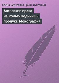 Елена Гринь (Котенко) -Авторские права на мультимедийный продукт. Монография
