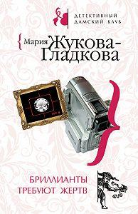 Мария Жукова-Гладкова -Бриллианты требуют жертв