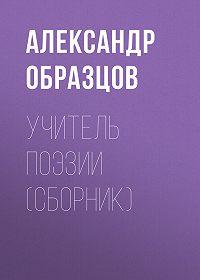 Александр Образцов -Учитель поэзии (сборник)