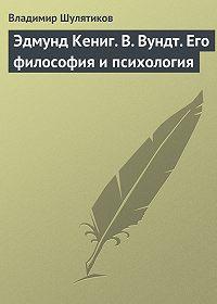 Владимир Шулятиков - Эдмунд Кениг. В. Вундт. Его философия и психология