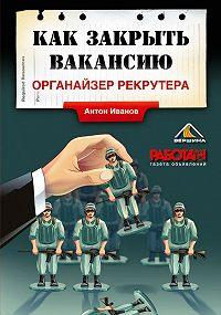 Антон Иванов -Как закрыть вакансию. Органайзер рекрутера