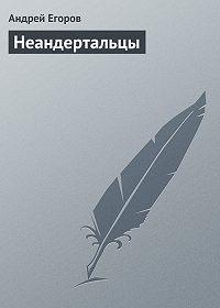 Андрей Егоров -Неандертальцы