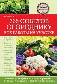 Елена Маркина -365 советов огороднику. Все работы на участке