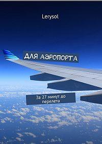 Lerysol -Для аэропорта. За 27 минут до перелета