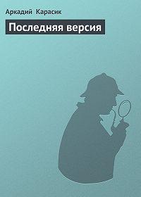 Аркадий Карасик -Последняя версия