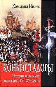 Хэммонд  Иннес -Конкистадоры. История испанских завоеваний XV–XVI веков