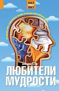 Дмитрий Алексеевич Гусев - Любители мудрости. Что должен знать современный человек об истории философской мысли