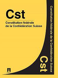 Suisse - Constitution fédérale de la Confédération Suisse – Cst.