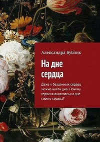 Александра Бублик -Надне сердца. Даже убездонных сердец можно найти дно. Почему героиня оказалась надне своего сердца?