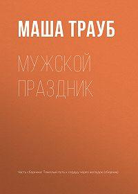 Маша Трауб -Мужской праздник