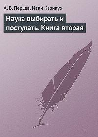 Иван Карнаух, А. В. Перцев - Наука выбирать и поступать. Книга вторая