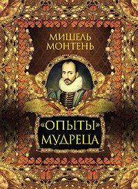 Мишель Монтень, С. Кодзова - «Опыты» мудреца