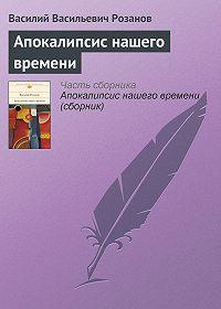 Василий Розанов - Апокалипсис нашего времени