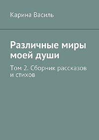 Карина Василь -Различные миры моейдуши. Том 2. Сборникрассказов и стихов