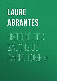 Laure Abrantès -Histoire des salons de Paris. Tome 5