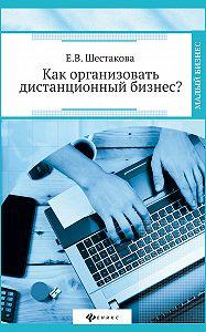 Е. В. Шестакова - Как организовать дистанционный бизнес?